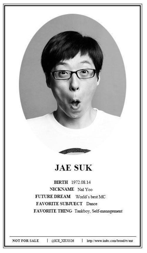 Thành viên : Yoo Jae Suk Nickname: Châu Chấu Ngày sinh :14/8/1972 Ước mơ: Trở thành MC xuất sắc nhất vũ trụ Sở thích: Nhảy Sở trường: Kiên trì, quản lý bản thân.